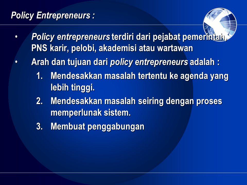 Policy Entrepreneurs : • Policy entrepreneurs terdiri dari pejabat pemerintah, PNS karir, pelobi, akademisi atau wartawan • Arah dan tujuan dari polic