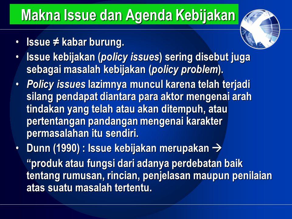 Makna Issue dan Agenda Kebijakan • Issue ≠ kabar burung. • Issue kebijakan ( policy issues ) sering disebut juga sebagai masalah kebijakan ( policy pr