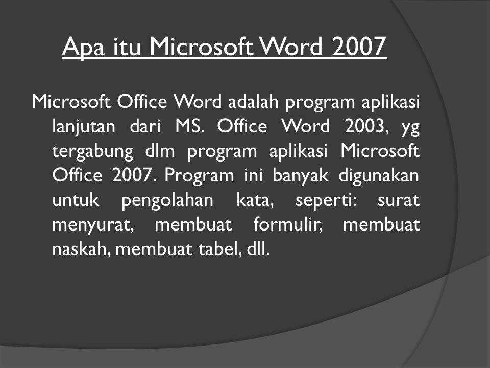 Apa itu Microsoft Word 2007 Microsoft Office Word adalah program aplikasi lanjutan dari MS.