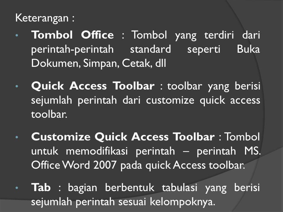 Keterangan : • Tombol Office : Tombol yang terdiri dari perintah-perintah standard seperti Buka Dokumen, Simpan, Cetak, dll • Quick Access Toolbar : toolbar yang berisi sejumlah perintah dari customize quick access toolbar.