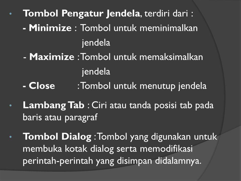 • Tombol Pengatur Jendela, terdiri dari : - Minimize : Tombol untuk meminimalkan jendela - Maximize : Tombol untuk memaksimalkan jendela - Close : Tombol untuk menutup jendela • Lambang Tab : Ciri atau tanda posisi tab pada baris atau paragraf • Tombol Dialog : Tombol yang digunakan untuk membuka kotak dialog serta memodifikasi perintah-perintah yang disimpan didalamnya.