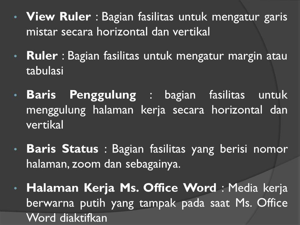 • View Ruler : Bagian fasilitas untuk mengatur garis mistar secara horizontal dan vertikal • Ruler : Bagian fasilitas untuk mengatur margin atau tabulasi • Baris Penggulung : bagian fasilitas untuk menggulung halaman kerja secara horizontal dan vertikal • Baris Status : Bagian fasilitas yang berisi nomor halaman, zoom dan sebagainya.