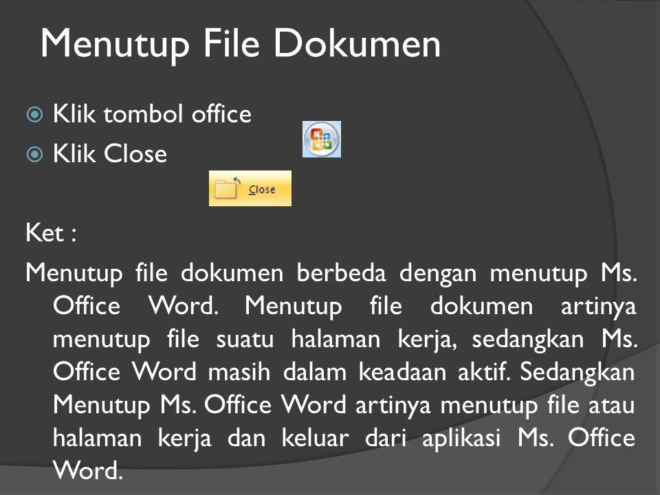 Menutup File Dokumen  Klik tombol office  Klik Close Ket : Menutup file dokumen berbeda dengan menutup Ms.