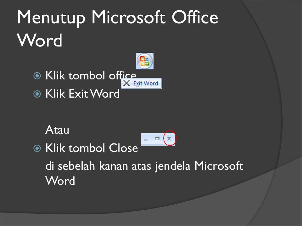 Menutup Microsoft Office Word  Klik tombol office  Klik Exit Word Atau  Klik tombol Close di sebelah kanan atas jendela Microsoft Word