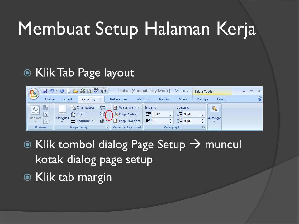 Membuat Setup Halaman Kerja  Klik Tab Page layout  Klik tombol dialog Page Setup  muncul kotak dialog page setup  Klik tab margin