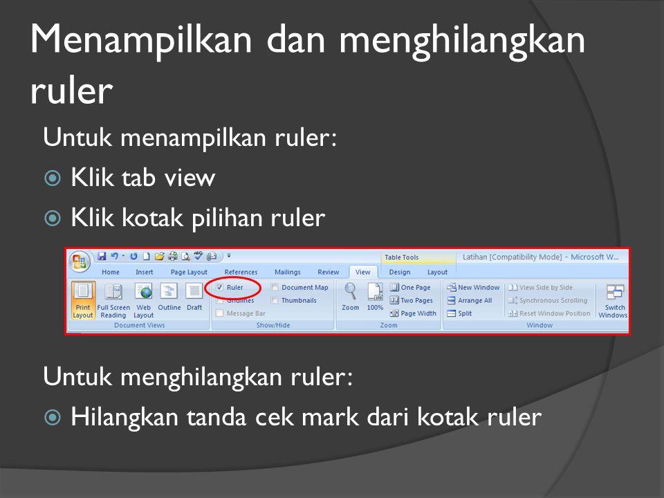 Menampilkan dan menghilangkan ruler Untuk menampilkan ruler:  Klik tab view  Klik kotak pilihan ruler Untuk menghilangkan ruler:  Hilangkan tanda cek mark dari kotak ruler