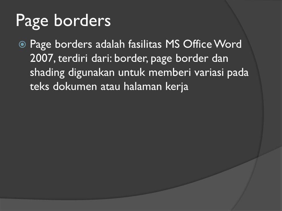 Page borders  Page borders adalah fasilitas MS Office Word 2007, terdiri dari: border, page border dan shading digunakan untuk memberi variasi pada teks dokumen atau halaman kerja