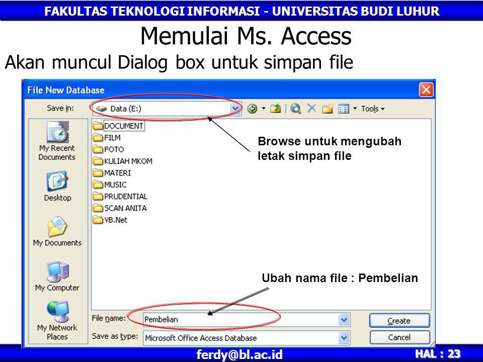FAKULTAS TEKNOLOGI INFORMASI - UNIVERSITAS BUDI LUHUR HAL : 23 ferdy@bl.ac.id Akan muncul Dialog box untuk simpan file Memulai Ms. Access Browse untuk
