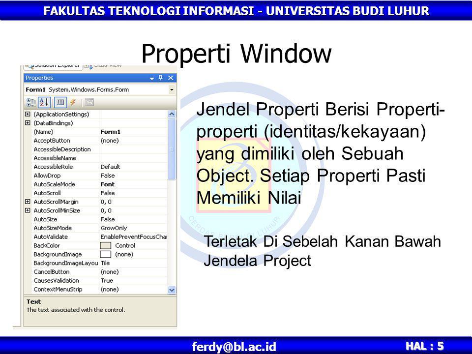 FAKULTAS TEKNOLOGI INFORMASI - UNIVERSITAS BUDI LUHUR HAL : 6 ferdy@bl.ac.id Properti Window Spidol => Properti yang dimiliki adalah : Warna Spidol, Diameter Spidol, Merk Spidol dll Mobil => Properti yang dimiliki adalah : Warna Mobil, Bahan Bakar, CC, No Mesin dll Form => Properti yang dimiliki adalah : Name,Text,BackColor, Label => Properti yang dimiliki adalah : Name,Text,BackColor, Visible,Enabled dll Textbox => Properti yang dimiliki adalah : Name,Text,BackColor, Visible,Enabled,Multiline,Tabindex dll