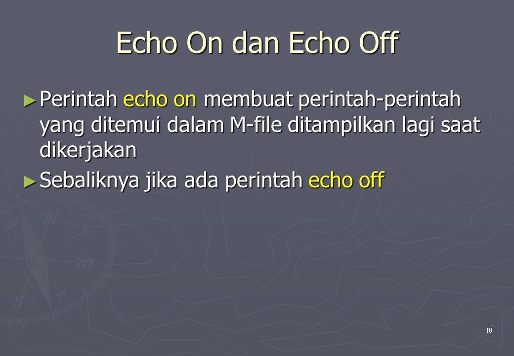 10 Echo On dan Echo Off ► Perintah echo on membuat perintah-perintah yang ditemui dalam M-file ditampilkan lagi saat dikerjakan ► Sebaliknya jika ada