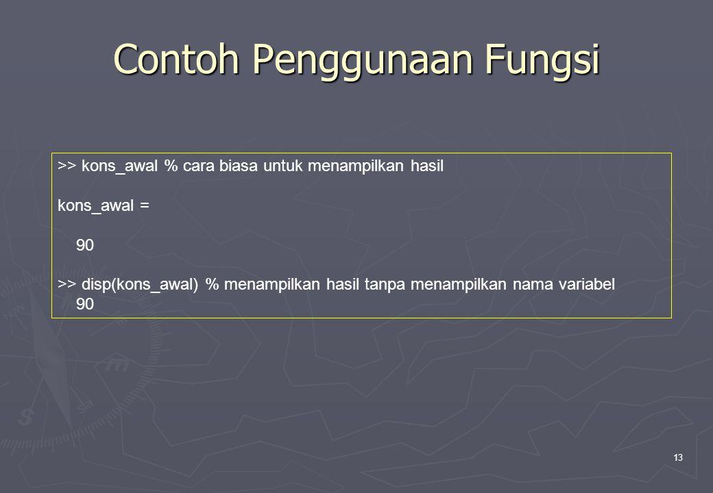 13 Contoh Penggunaan Fungsi >> kons_awal % cara biasa untuk menampilkan hasil kons_awal = 90 >> disp(kons_awal) % menampilkan hasil tanpa menampilkan