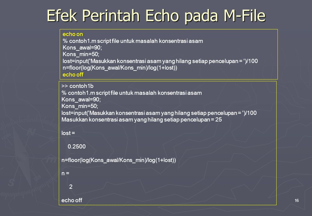 16 Efek Perintah Echo pada M-File echo on % contoh1.m script file untuk masalah konsentrasi asam Kons_awal=90; Kons_min=50; lost=input('Masukkan konse