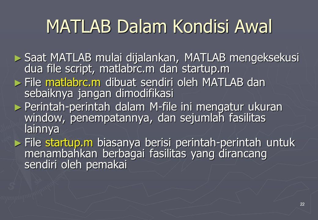 22 MATLAB Dalam Kondisi Awal ► Saat MATLAB mulai dijalankan, MATLAB mengeksekusi dua file script, matlabrc.m dan startup.m ► File matlabrc.m dibuat se