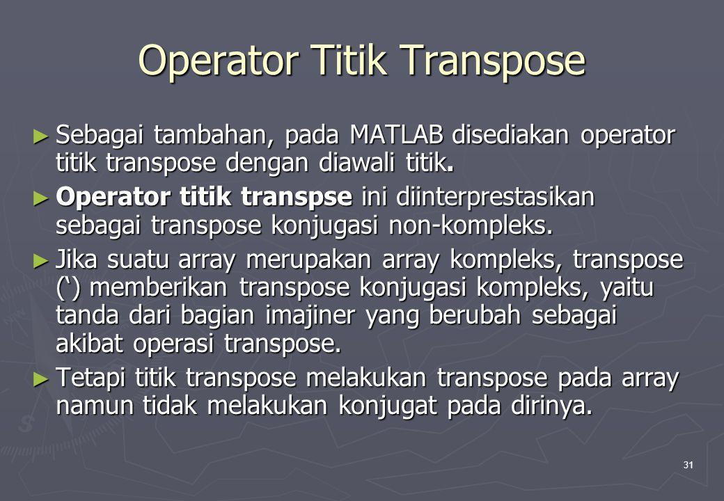 31 Operator Titik Transpose ► Sebagai tambahan, pada MATLAB disediakan operator titik transpose dengan diawali titik. ► Operator titik transpse ini di