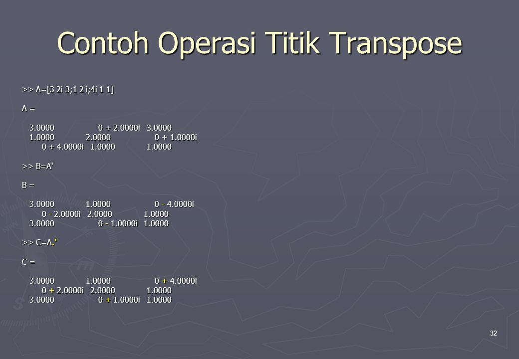32 Contoh Operasi Titik Transpose >> A=[3 2i 3;1 2 i;4i 1 1] A = 3.0000 0 + 2.0000i 3.0000 3.0000 0 + 2.0000i 3.0000 1.0000 2.0000 0 + 1.0000i 1.0000