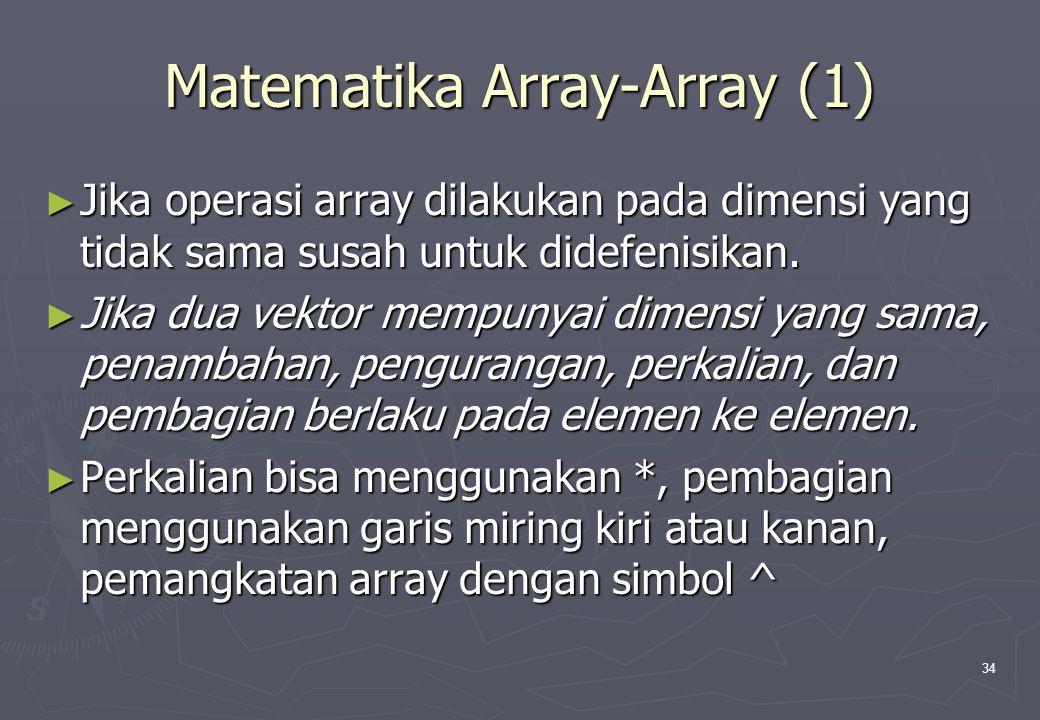 34 Matematika Array-Array (1) ► Jika operasi array dilakukan pada dimensi yang tidak sama susah untuk didefenisikan. ► Jika dua vektor mempunyai dimen