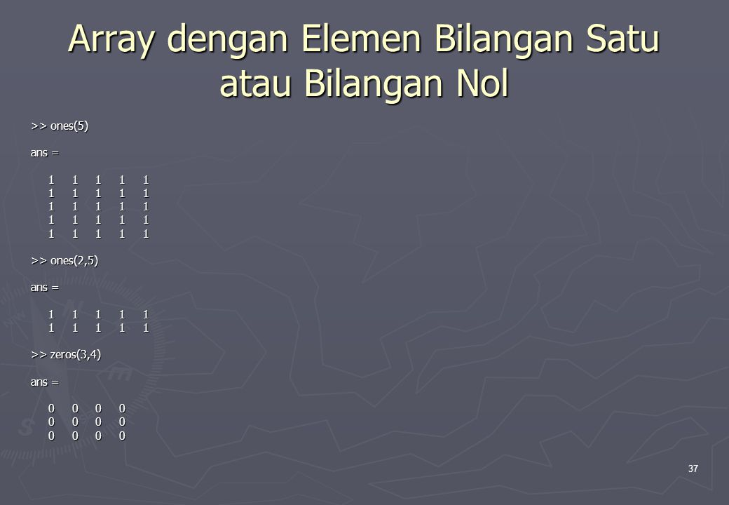 37 Array dengan Elemen Bilangan Satu atau Bilangan Nol >> ones(5) ans = 1 1 1 1 1 1 1 1 1 1 >> ones(2,5) ans = 1 1 1 1 1 1 1 1 1 1 >> zeros(3,4) ans =