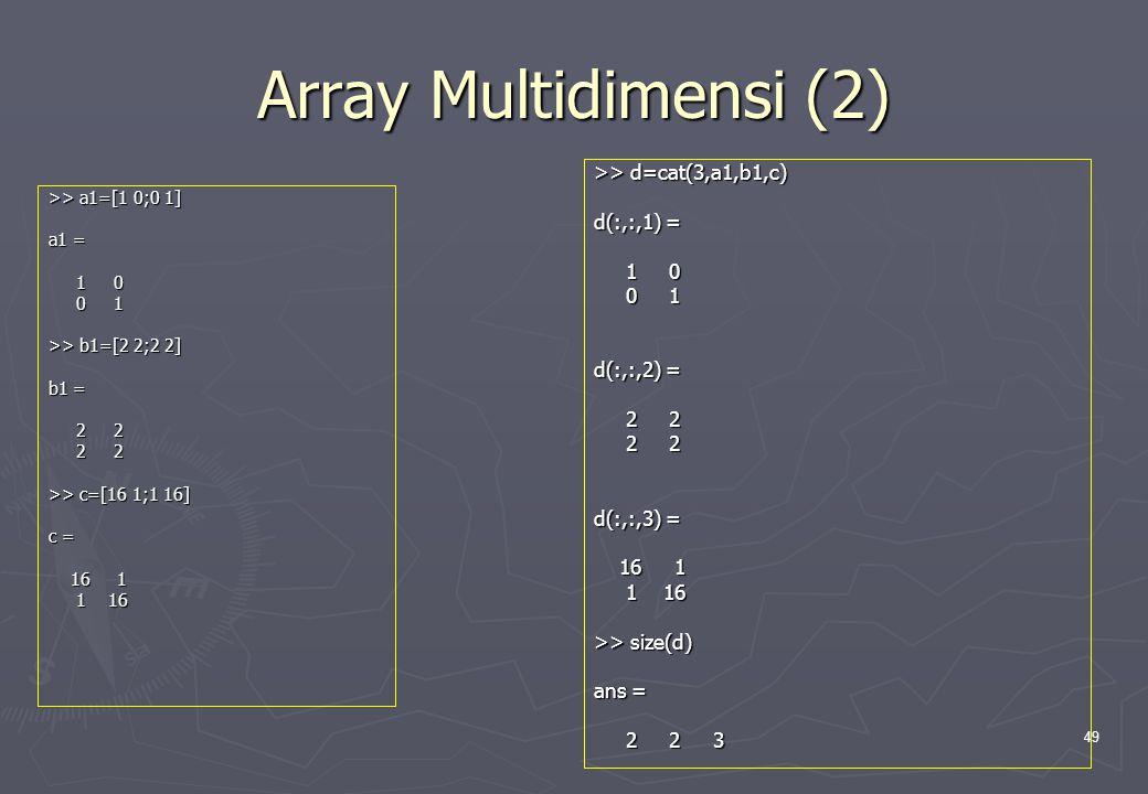 49 Array Multidimensi (2) >> a1=[1 0;0 1] a1 = 1 0 1 0 0 1 0 1 >> b1=[2 2;2 2] b1 = 2 2 2 2 >> c=[16 1;1 16] c = 16 1 16 1 1 16 1 16 >> d=cat(3,a1,b1,