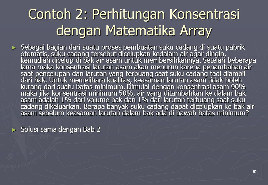 52 Contoh 2: Perhitungan Konsentrasi dengan Matematika Array ► Sebagai bagian dari suatu proses pembuatan suku cadang di suatu pabrik otomatis, suku c