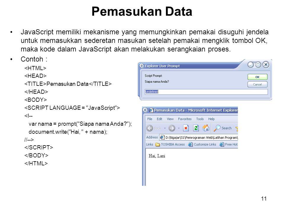 11 Pemasukan Data •JavaScript memiliki mekanisme yang memungkinkan pemakai disuguhi jendela untuk memasukkan sederetan masukan setelah pemakai mengklik tombol OK, maka kode dalam JavaScript akan melakukan serangkaian proses.