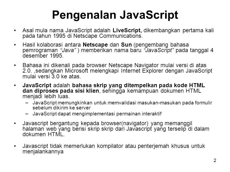 2 Pengenalan JavaScript •Asal mula nama JavaScript adalah LiveScript, dikembangkan pertama kali pada tahun 1995 di Netscape Communications.
