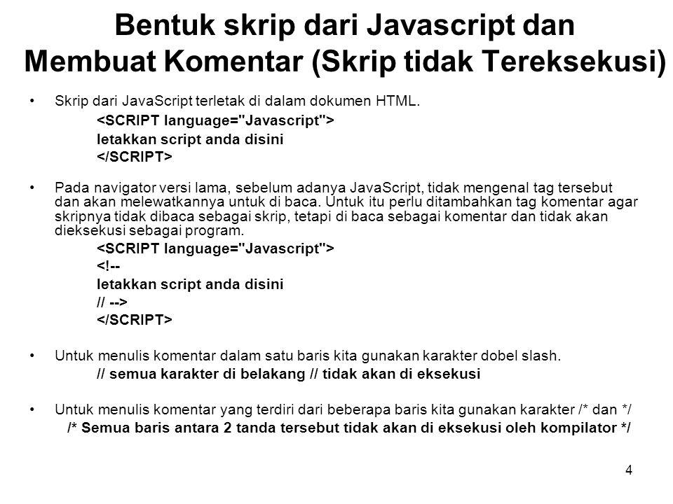 4 Bentuk skrip dari Javascript dan Membuat Komentar (Skrip tidak Tereksekusi) •Skrip dari JavaScript terletak di dalam dokumen HTML. letakkan script a