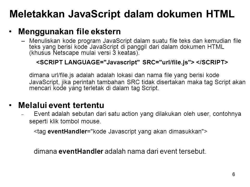 6 Meletakkan JavaScript dalam dokumen HTML •Menggunakan file ekstern –Menuliskan kode program JavaScript dalam suatu file teks dan kemudian file teks yang berisi kode JavaScript di panggil dari dalam dokumen HTML (khusus Netscape mulai versi 3 keatas).