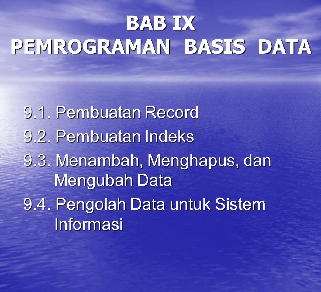 BAB IX PEMROGRAMAN BASIS DATA 9.1. Pembuatan Record 9.2. Pembuatan Indeks 9.3. Menambah, Menghapus, dan Mengubah Data 9.4. Pengolah Data untuk Sistem