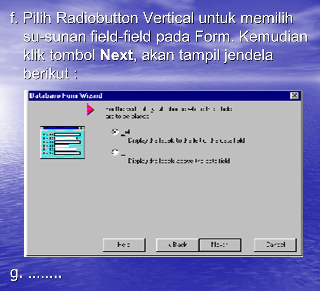 f. Pilih Radiobutton Vertical untuk memilih su-sunan field-field pada Form. Kemudian klik tombol Next, akan tampil jendela berikut : g. ……..
