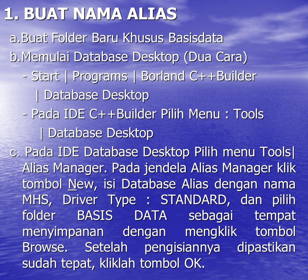 1. BUAT NAMA ALIAS a.Buat Folder Baru Khusus Basisdata b.Memulai Database Desktop (Dua Cara) - Start | Programs | Borland C++Builder | Database Deskto