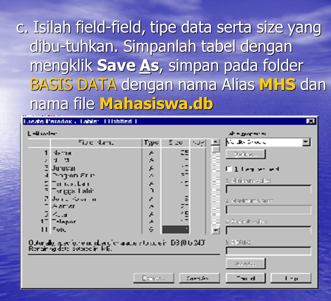 c. Isilah field-field, tipe data serta size yang dibu-tuhkan. Simpanlah tabel dengan mengklik Save As, simpan pada folder BASIS DATA dengan nama Alias