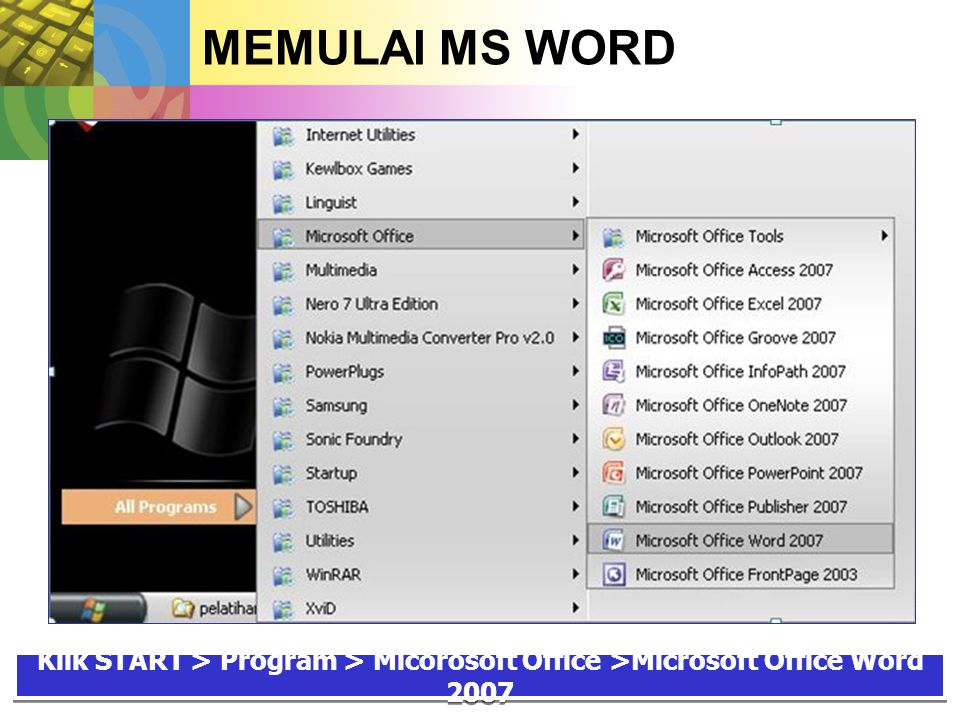 Klik START > Program > Micorosoft Office >Microsoft Office Word 2007 MEMULAI MS WORD
