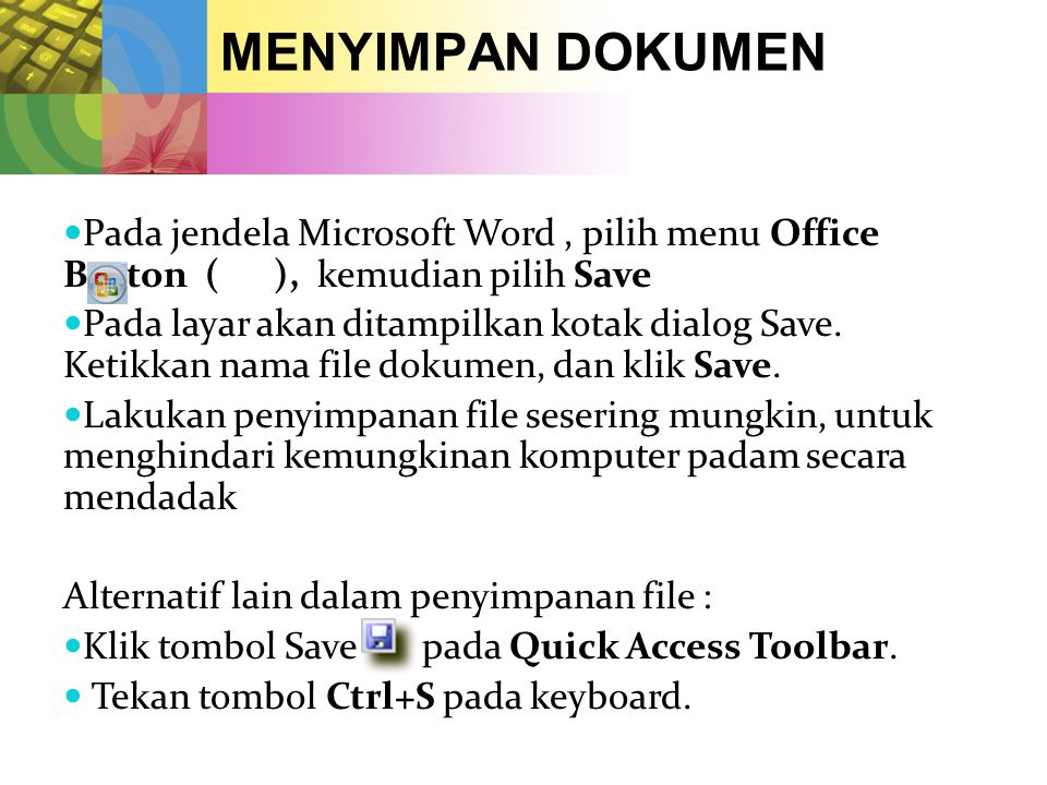 MENYIMPAN DOKUMEN  Pada jendela Microsoft Word, pilih menu Office Button ( ), kemudian pilih Save  Pada layar akan ditampilkan kotak dialog Save.