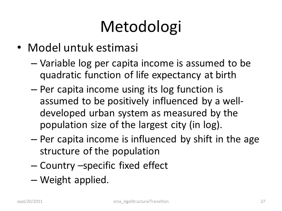 Metodologi • Model untuk estimasi – Variable log per capita income is assumed to be quadratic function of life expectancy at birth – Per capita income using its log function is assumed to be positively influenced by a well- developed urban system as measured by the population size of the largest city (in log).