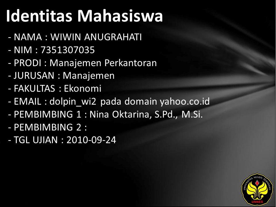 Identitas Mahasiswa - NAMA : WIWIN ANUGRAHATI - NIM : 7351307035 - PRODI : Manajemen Perkantoran - JURUSAN : Manajemen - FAKULTAS : Ekonomi - EMAIL : dolpin_wi2 pada domain yahoo.co.id - PEMBIMBING 1 : Nina Oktarina, S.Pd., M.Si.