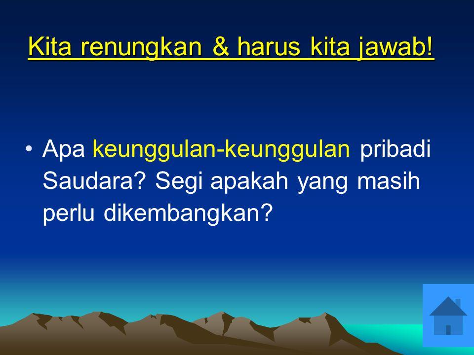 Kita renungkan & harus kita jawab! •D•Dalam pekerjaan Saudara sekarang, apa yang menimbulkan dalam diri Saudara berkenaan dengan perasaan bahwa Saudar