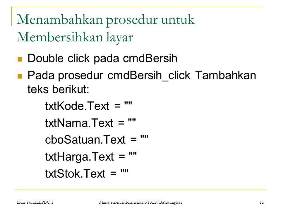 Edri Yunizal:PBO I Manajemen Informatika STAIN Batusangkar 15 Menambahkan prosedur untuk Membersihkan layar  Double click pada cmdBersih  Pada prosedur cmdBersih_click Tambahkan teks berikut: txtKode.Text = txtNama.Text = cboSatuan.Text = txtHarga.Text = txtStok.Text =