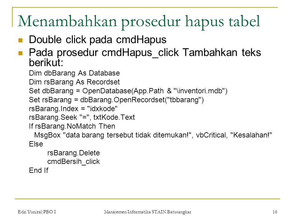 Edri Yunizal:PBO I Manajemen Informatika STAIN Batusangkar 16 Menambahkan prosedur hapus tabel  Double click pada cmdHapus  Pada prosedur cmdHapus_click Tambahkan teks berikut: Dim dbBarang As Database Dim rsBarang As Recordset Set dbBarang = OpenDatabase(App.Path & \inventori.mdb ) Set rsBarang = dbBarang.OpenRecordset( tbbarang ) rsBarang.Index = idxkode rsBarang.Seek = , txtKode.Text If rsBarang.NoMatch Then MsgBox data barang tersebut tidak ditemukan! , vbCritical, Kesalahan! Else rsBarang.Delete cmdBersih_click End If