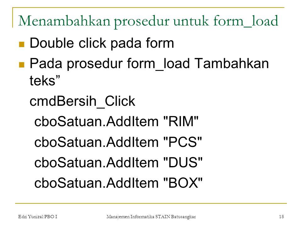 Edri Yunizal:PBO I Manajemen Informatika STAIN Batusangkar 18 Menambahkan prosedur untuk form_load  Double click pada form  Pada prosedur form_load Tambahkan teks cmdBersih_Click cboSatuan.AddItem RIM cboSatuan.AddItem PCS cboSatuan.AddItem DUS cboSatuan.AddItem BOX