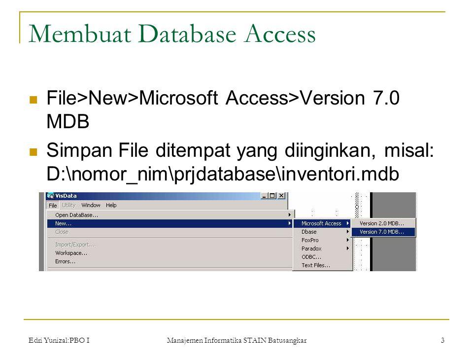 Edri Yunizal:PBO I Manajemen Informatika STAIN Batusangkar 3 Membuat Database Access  File>New>Microsoft Access>Version 7.0 MDB  Simpan File ditempat yang diinginkan, misal: D:\nomor_nim\prjdatabase\inventori.mdb