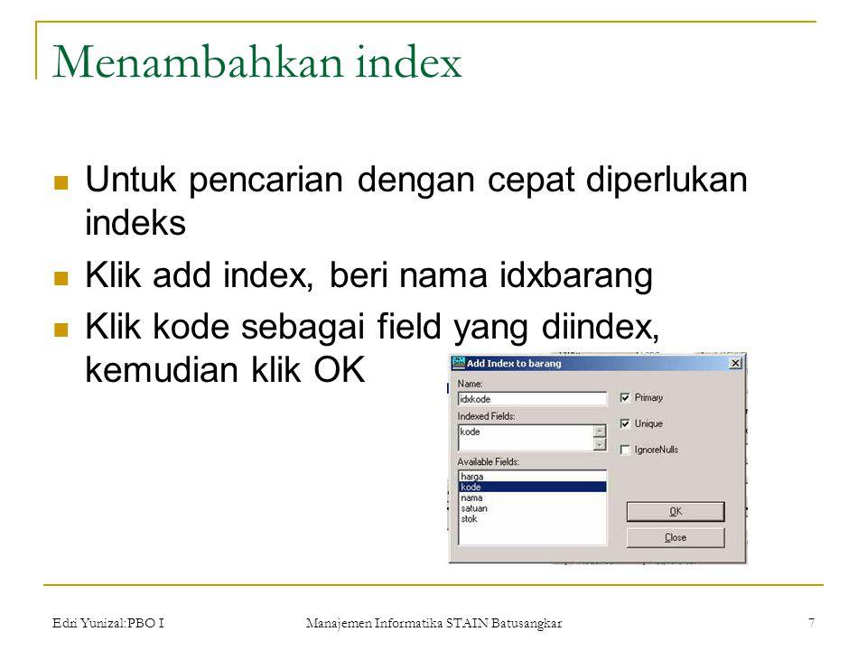 Edri Yunizal:PBO I Manajemen Informatika STAIN Batusangkar 7 Menambahkan index  Untuk pencarian dengan cepat diperlukan indeks  Klik add index, beri nama idxbarang  Klik kode sebagai field yang diindex, kemudian klik OK