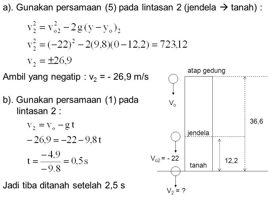 V o2 = - 22 a). Gunakan persamaan (5) pada lintasan 2 (jendela  tanah) : Ambil yang negatip : v 2 = - 26,9 m/s b). Gunakan persamaan (1) pada lintasa