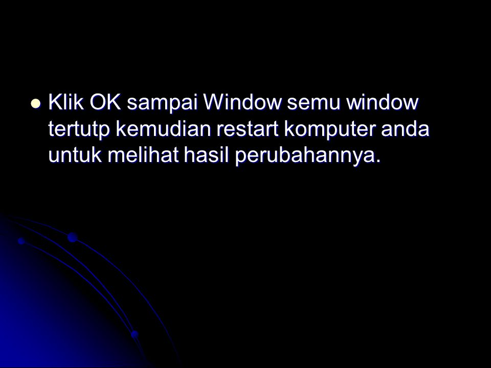  Klik OK sampai Window semu window tertutp kemudian restart komputer anda untuk melihat hasil perubahannya.