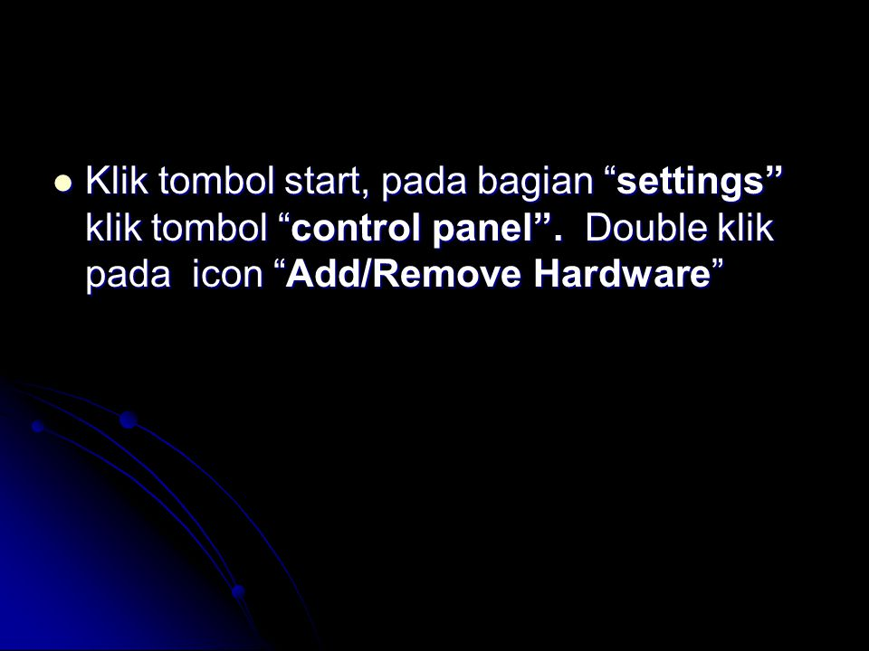 " Klik tombol start, pada bagian ""settings"" klik tombol ""control panel"". Double klik pada icon ""Add/Remove Hardware"""