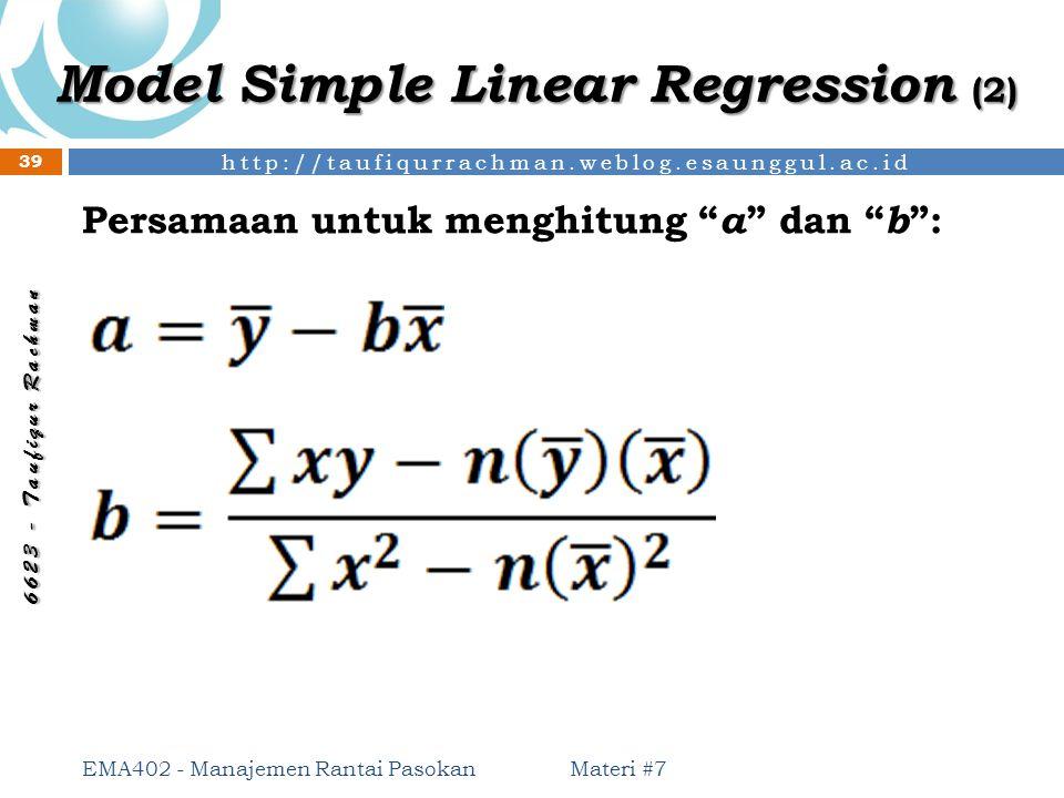 http://taufiqurrachman.weblog.esaunggul.ac.id 6 6 2 3 - T a u f i q u r R a c h m a n Model Simple Linear Regression (2) Materi #7 39 EMA402 - Manajem