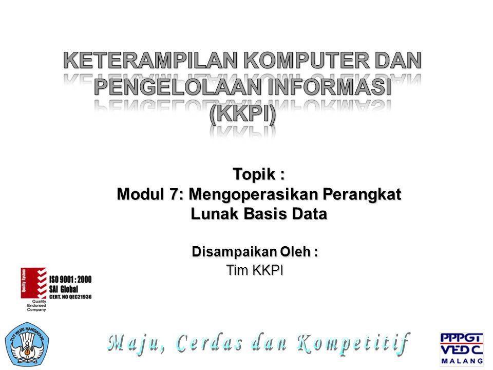 Disampaikan Oleh : Tim KKPI Topik : Modul 7: Mengoperasikan Perangkat Lunak Basis Data