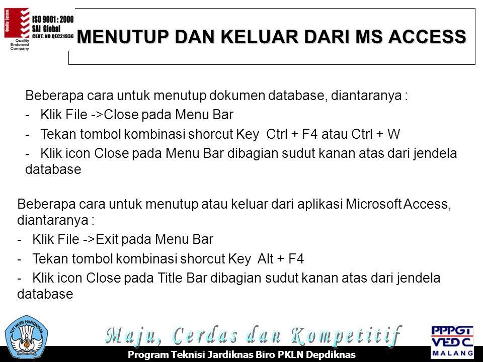MENUTUP DAN KELUAR DARI MS ACCESS Program Teknisi Jardiknas Biro PKLN Depdiknas Beberapa cara untuk menutup dokumen database, diantaranya : -Klik File ->Close pada Menu Bar -Tekan tombol kombinasi shorcut Key Ctrl + F4 atau Ctrl + W -Klik icon Close pada Menu Bar dibagian sudut kanan atas dari jendela database Beberapa cara untuk menutup atau keluar dari aplikasi Microsoft Access, diantaranya : -Klik File ->Exit pada Menu Bar -Tekan tombol kombinasi shorcut Key Alt + F4 -Klik icon Close pada Title Bar dibagian sudut kanan atas dari jendela database