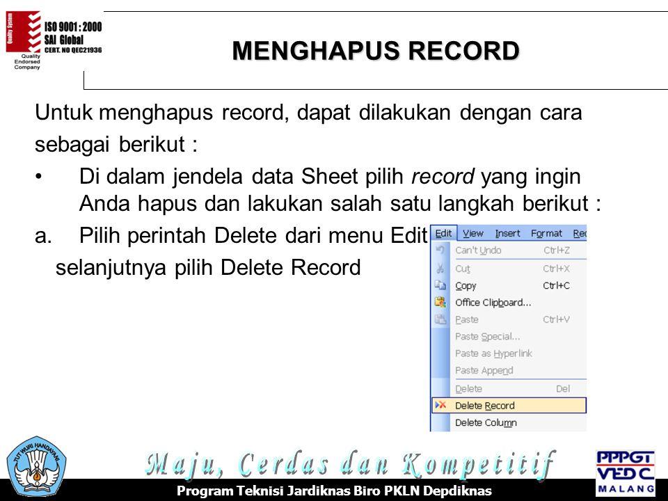 MENGHAPUS RECORD Program Teknisi Jardiknas Biro PKLN Depdiknas Untuk menghapus record, dapat dilakukan dengan cara sebagai berikut : •Di dalam jendela data Sheet pilih record yang ingin Anda hapus dan lakukan salah satu langkah berikut : a.Pilih perintah Delete dari menu Edit, selanjutnya pilih Delete Record