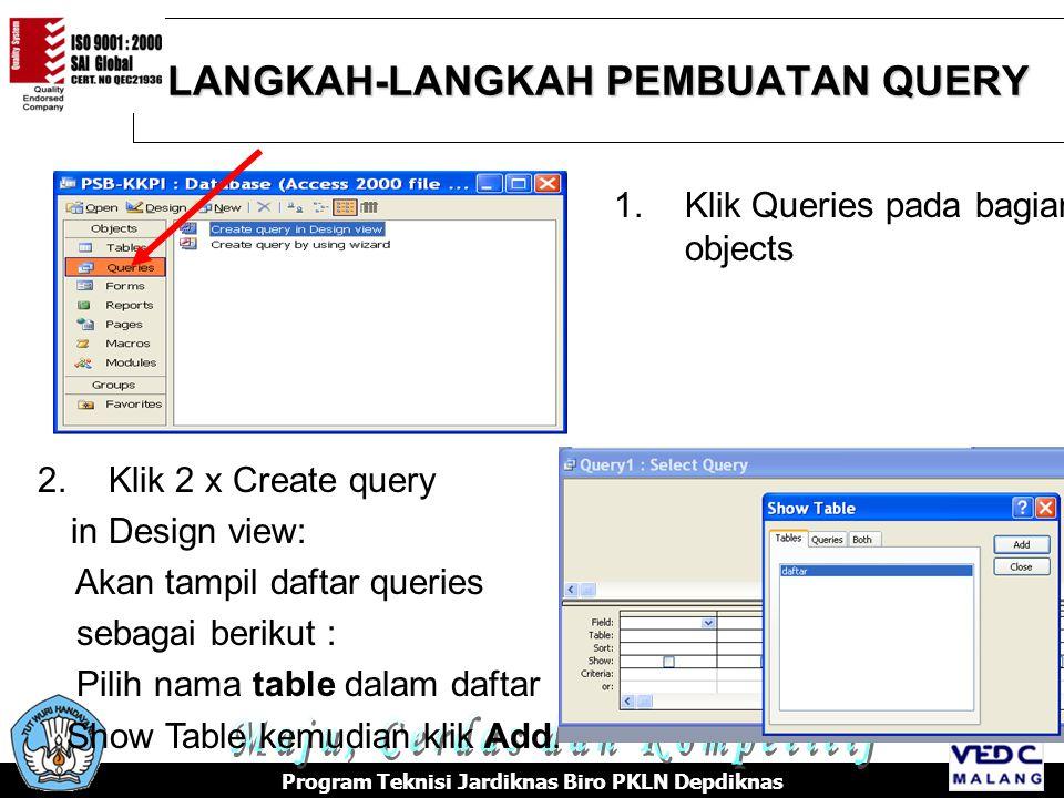 LANGKAH-LANGKAH PEMBUATAN QUERY Program Teknisi Jardiknas Biro PKLN Depdiknas 1.Klik Queries pada bagian objects 2.Klik 2 x Create query in Design view: Akan tampil daftar queries sebagai berikut : Pilih nama table dalam daftar Show Table kemudian klik Add.