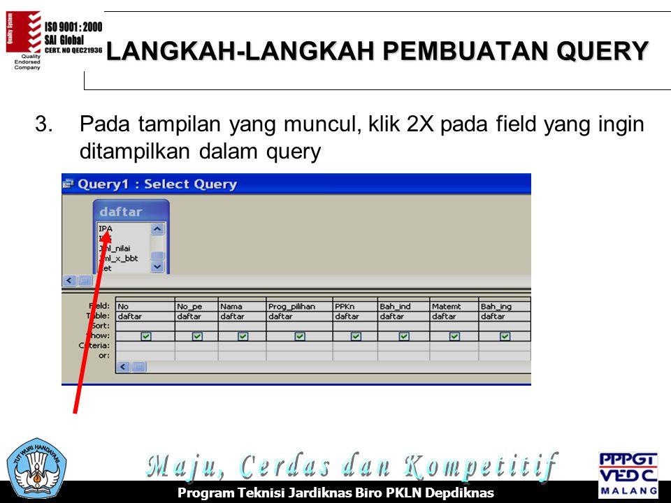 LANGKAH-LANGKAH PEMBUATAN QUERY Program Teknisi Jardiknas Biro PKLN Depdiknas 3.Pada tampilan yang muncul, klik 2X pada field yang ingin ditampilkan dalam query